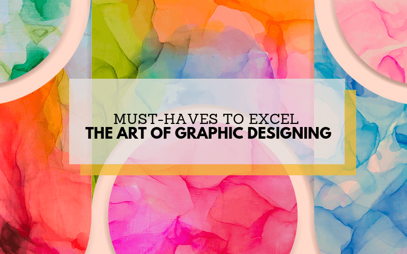 Must-Haves to Excel The Art Of Graphic Designing